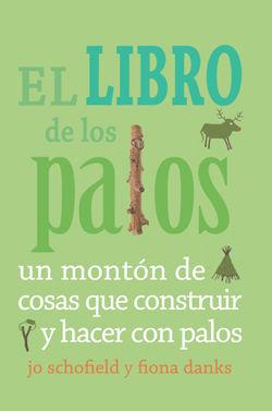 EL LIBRO DE LOS PALOS : UN MONTÓN DE COSAS QUE CONSTRUIR Y HACER CON PALOS