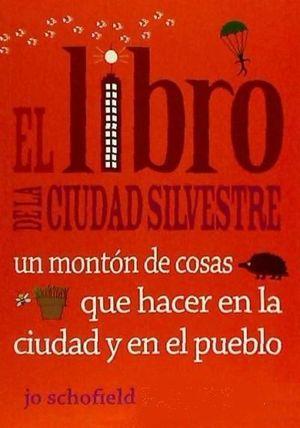 EL LIBRO DE LA CIUDAD SILVESTRE : UN MONTÓN DE COSAS QUE HACER EN LA CIUDAD Y EN EL PUEBLO